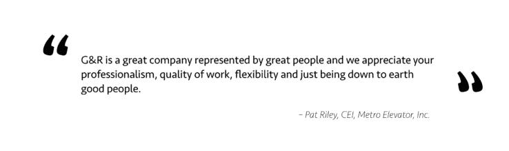 G & R is a great company represented by great people and we appreciate your  professionalism, quality of work, flexibility and just being down to earth  good people.    						 					                                     – Pat Riley, CEI, Metro Elevator, Inc.